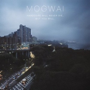 Mogwai Hardcore will never die but you will
